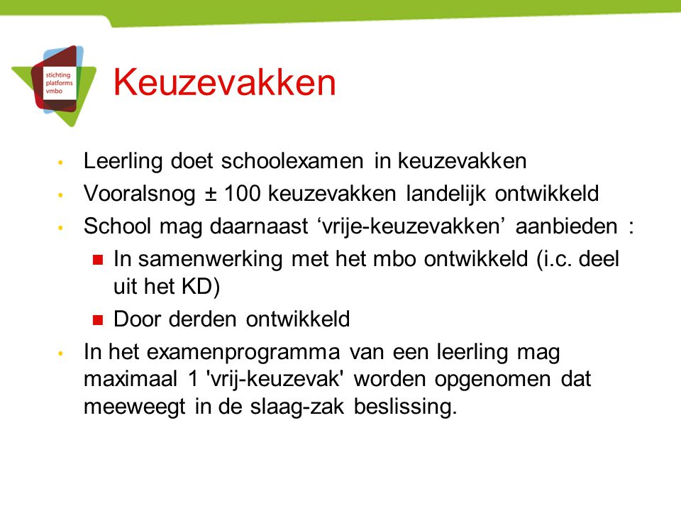 Keuzevakken Leerling doet schoolexamen in keuzevakken Vooralsnog ± 100 keuzevakken landelijk ontwikkeld School mag daarnaast 'vrije-keuzevakken' aanbi