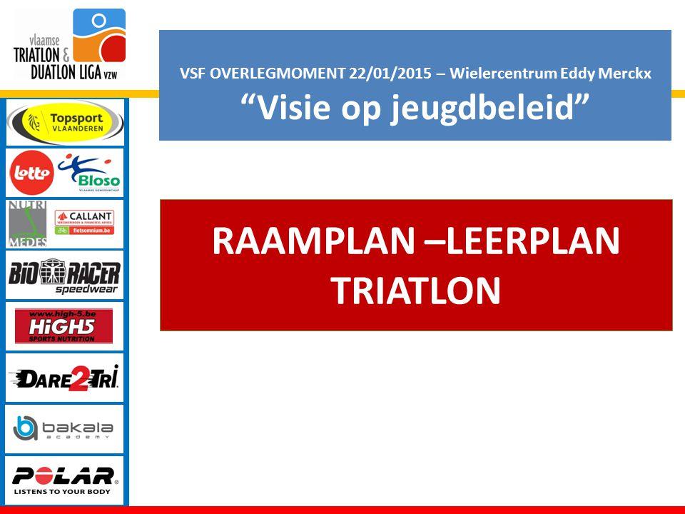 VSF OVERLEGMOMENT 22/01/2015 – Wielercentrum Eddy Merckx Visie op jeugdbeleid RAAMPLAN –LEERPLAN TRIATLON