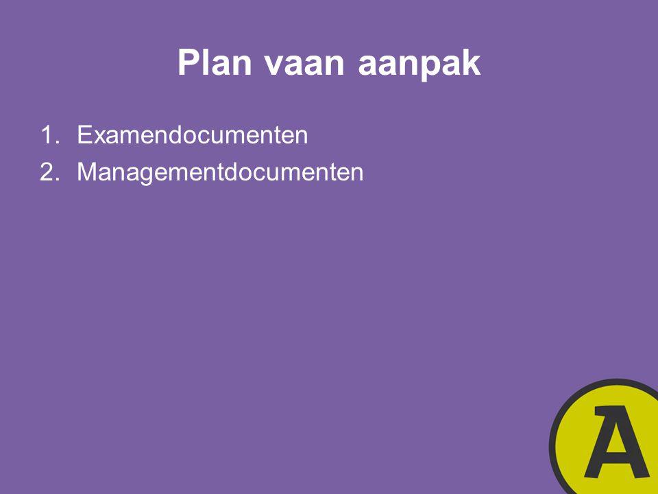 Plan vaan aanpak 1.Examendocumenten 2.Managementdocumenten