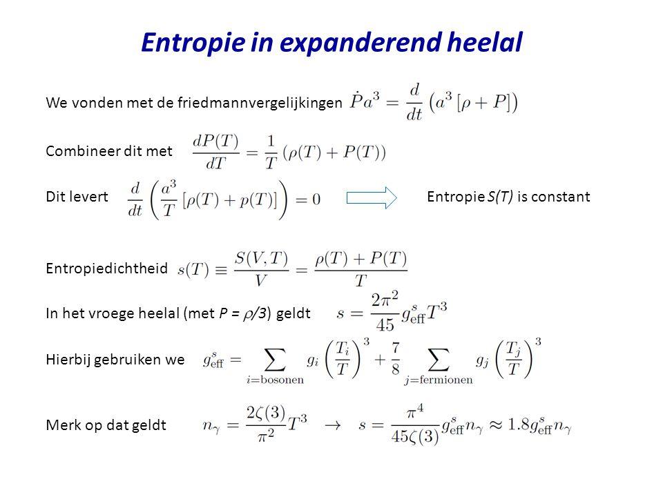 Entropie in expanderend heelal We vonden met de friedmannvergelijkingen Combineer dit met Dit levertEntropie S(T) is constant Entropiedichtheid In het vroege heelal (met P =  /3) geldt Hierbij gebruiken we Merk op dat geldt