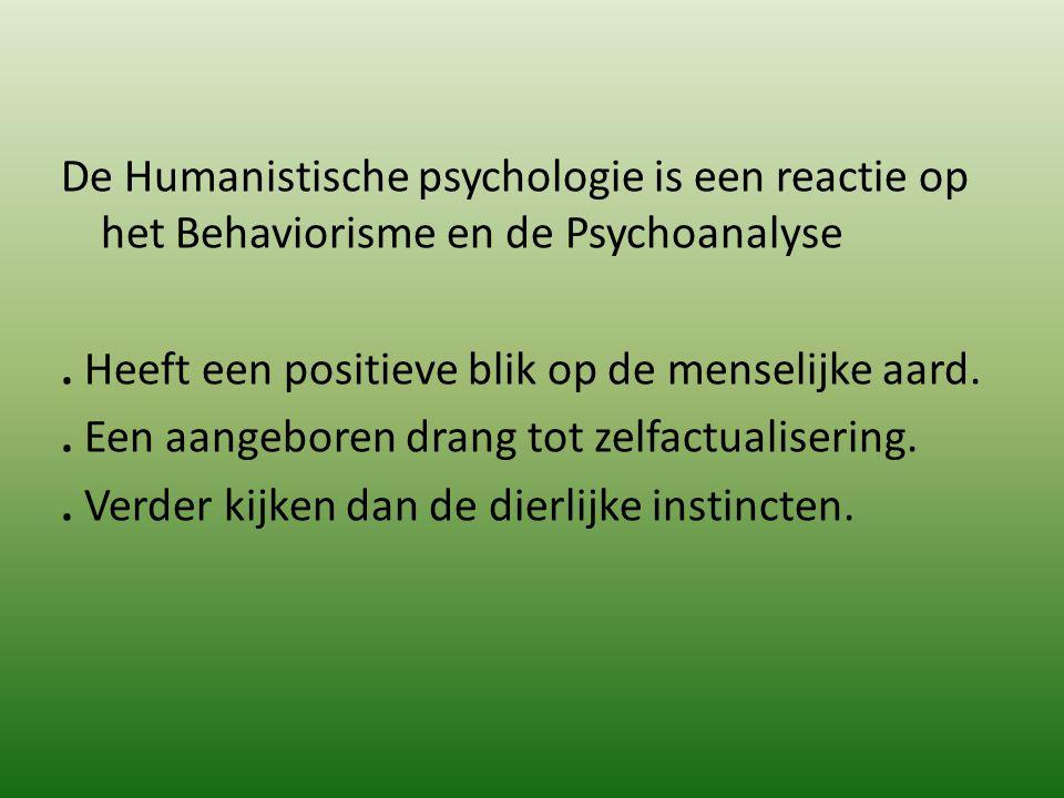 De Humanistische psychologie is een reactie op het Behaviorisme en de Psychoanalyse. Heeft een positieve blik op de menselijke aard.. Een aangeboren d