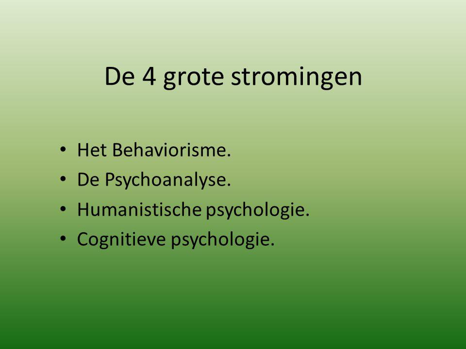 De 4 grote stromingen Het Behaviorisme. De Psychoanalyse. Humanistische psychologie. Cognitieve psychologie.