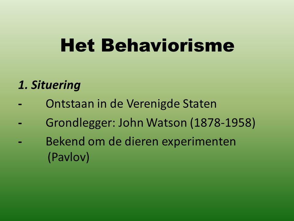 Het Behaviorisme 1. Situering - Ontstaan in de Verenigde Staten - Grondlegger: John Watson (1878-1958) - Bekend om de dieren experimenten (Pavlov)