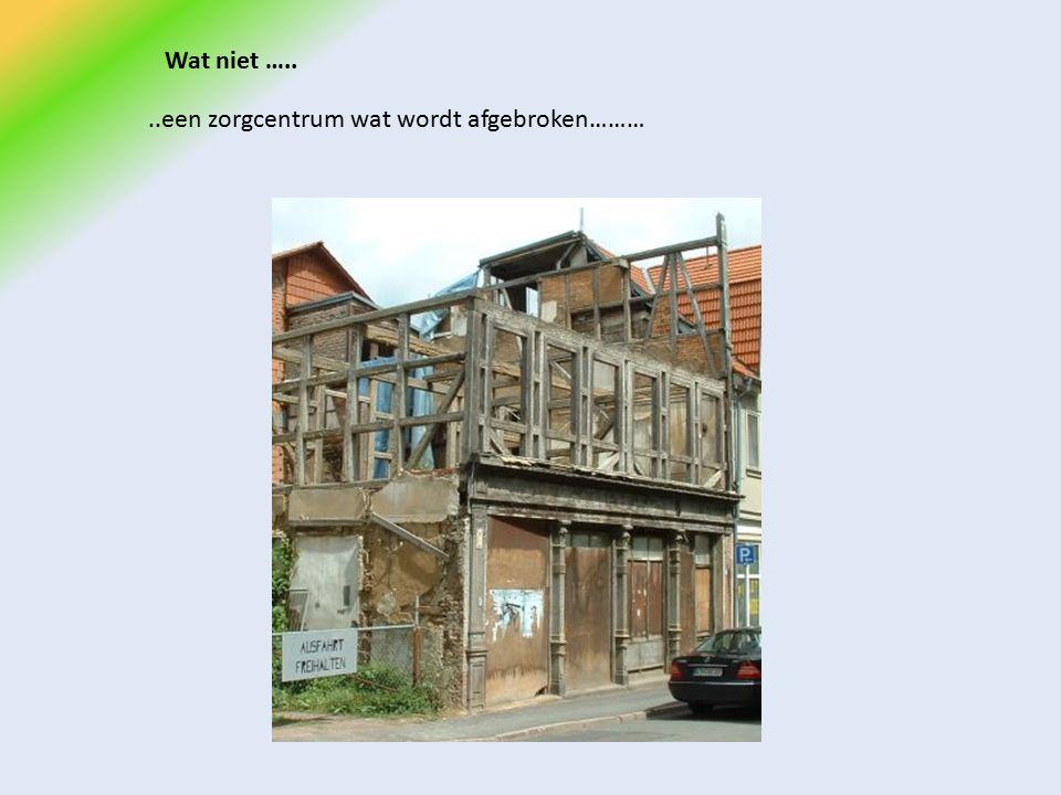 Wat niet …....een zorgcentrum wat wordt afgebroken………