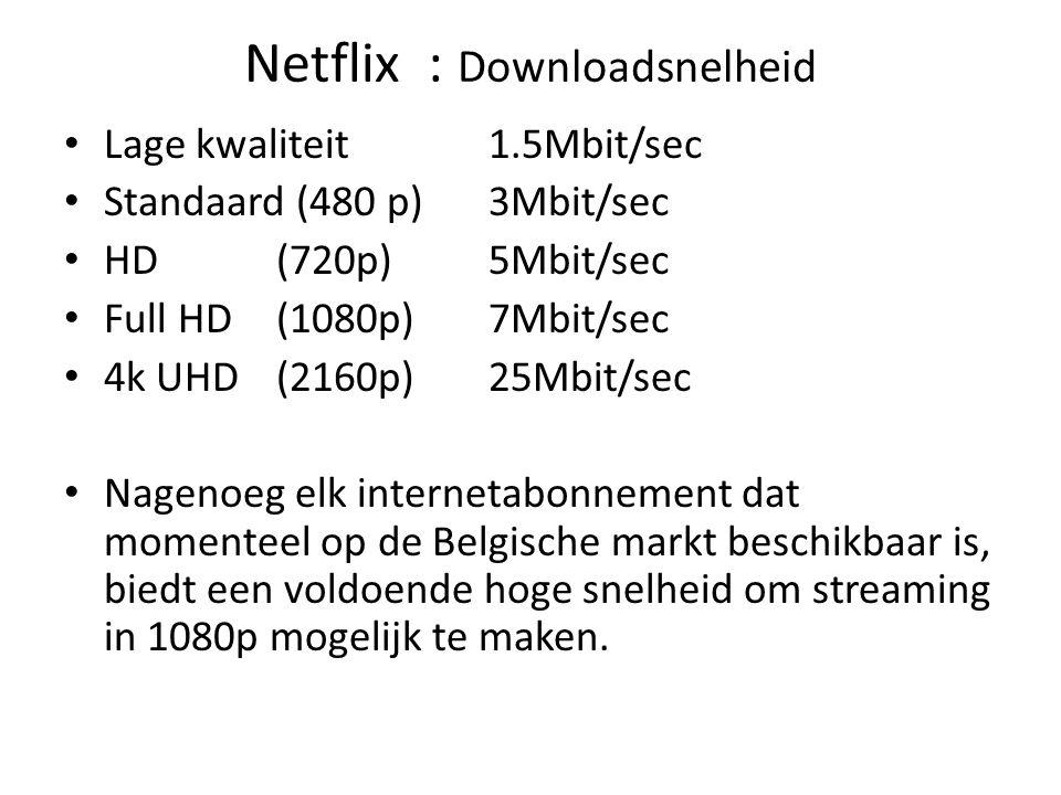 Netflix : Downloadsnelheid Lage kwaliteit1.5Mbit/sec Standaard (480 p)3Mbit/sec HD(720p)5Mbit/sec Full HD(1080p)7Mbit/sec 4k UHD(2160p)25Mbit/sec Nagenoeg elk internetabonnement dat momenteel op de Belgische markt beschikbaar is, biedt een voldoende hoge snelheid om streaming in 1080p mogelijk te maken.