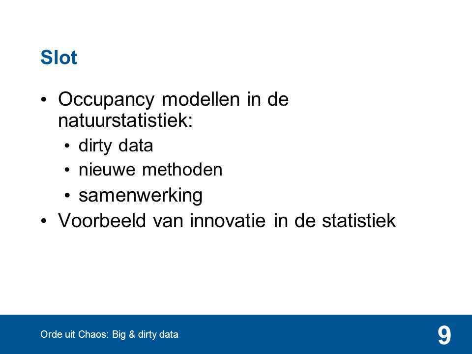 9 Slot Occupancy modellen in de natuurstatistiek: dirty data nieuwe methoden samenwerking Voorbeeld van innovatie in de statistiek Orde uit Chaos: Big & dirty data