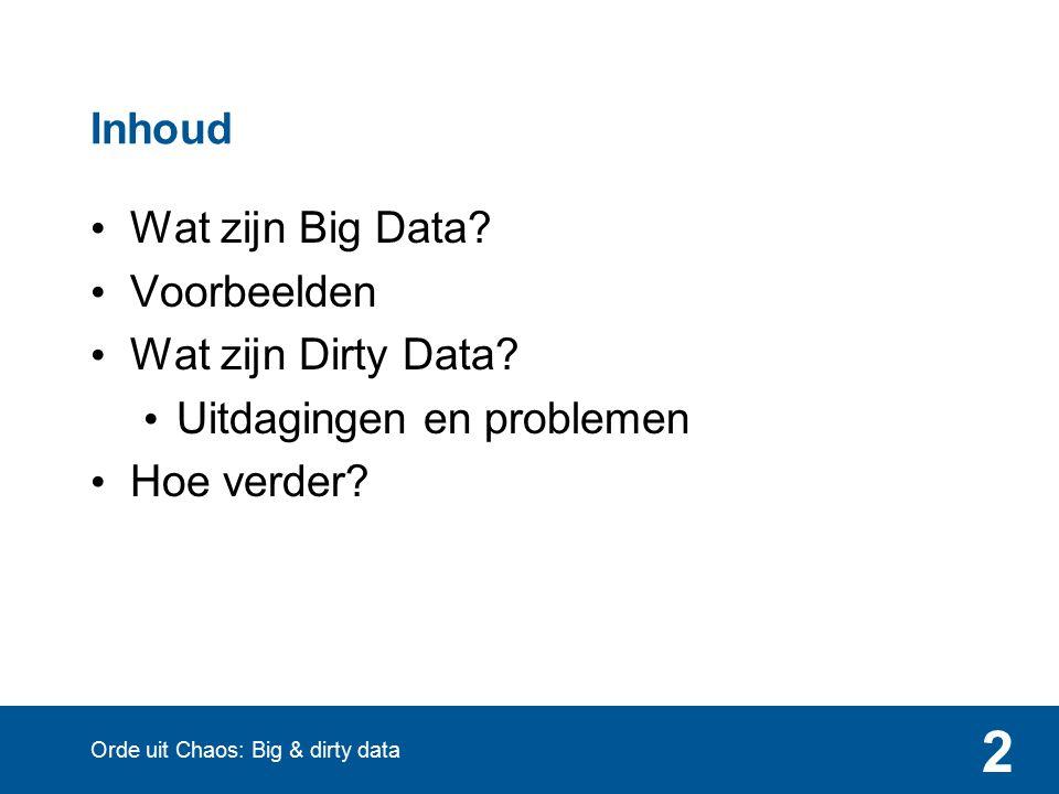 2 Inhoud Wat zijn Big Data? Voorbeelden Wat zijn Dirty Data? Uitdagingen en problemen Hoe verder? Orde uit Chaos: Big & dirty data