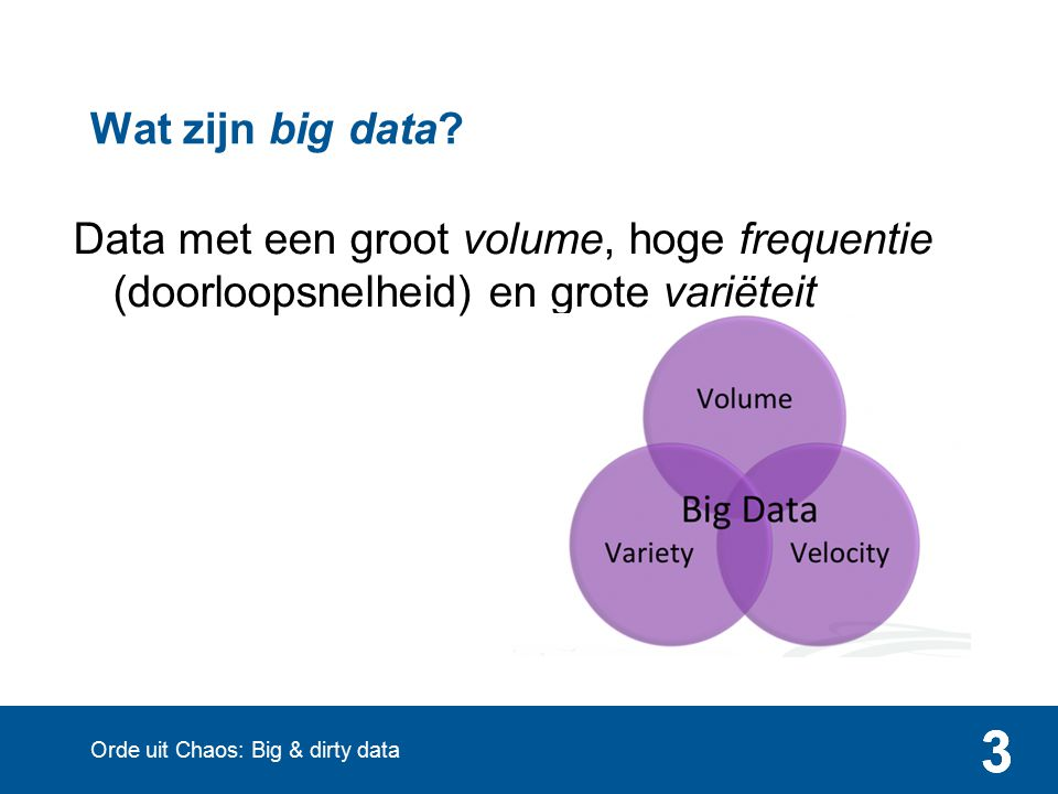3 Data met een groot volume, hoge frequentie (doorloopsnelheid) en grote variëteit 33 Wat zijn big data? Orde uit Chaos: Big & dirty data