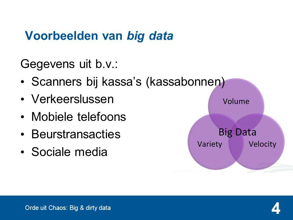 444 Voorbeelden van big data Gegevens uit b.v.: Scanners bij kassa's (kassabonnen) Verkeerslussen Mobiele telefoons Beurstransacties Sociale media Orde uit Chaos: Big & dirty data