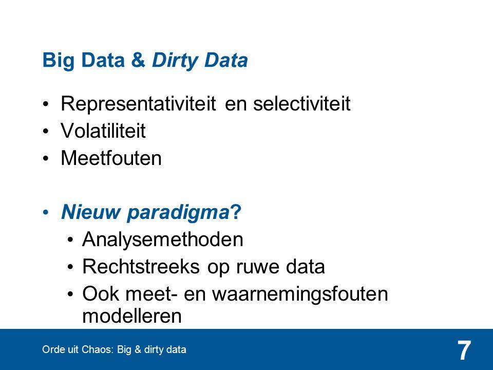 7 Big Data & Dirty Data Representativiteit en selectiviteit Volatiliteit Meetfouten Nieuw paradigma? Analysemethoden Rechtstreeks op ruwe data Ook mee