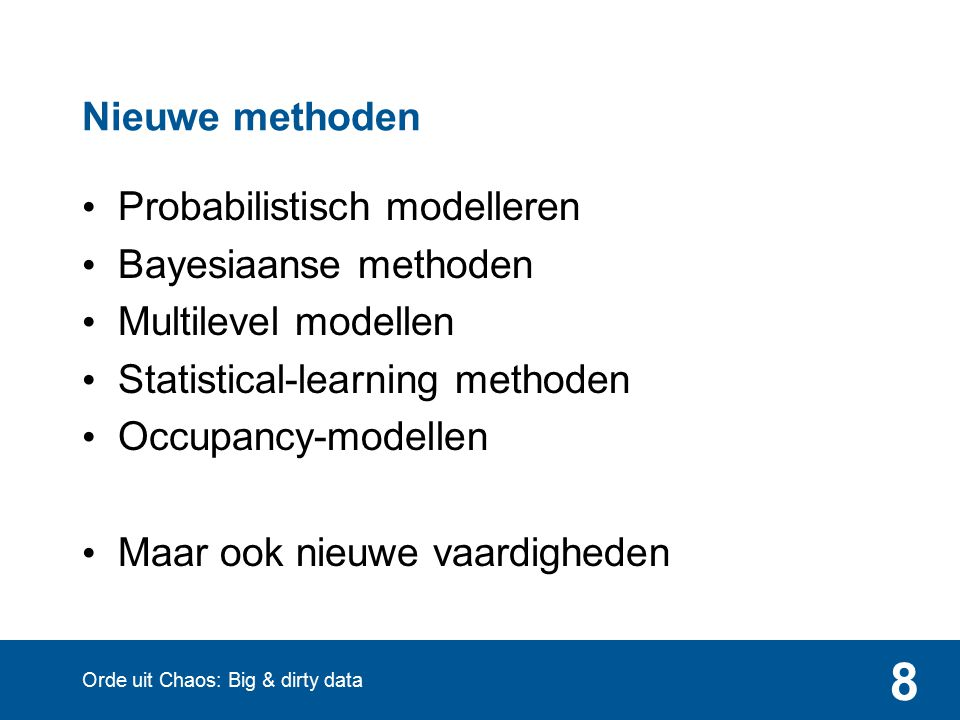 8 Nieuwe methoden Probabilistisch modelleren Bayesiaanse methoden Multilevel modellen Statistical-learning methoden Occupancy-modellen Maar ook nieuwe vaardigheden Orde uit Chaos: Big & dirty data