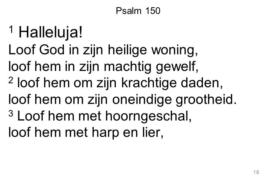 Psalm 150 1 Halleluja! Loof God in zijn heilige woning, loof hem in zijn machtig gewelf, 2 loof hem om zijn krachtige daden, loof hem om zijn oneindig