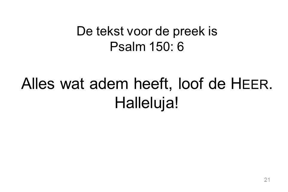 21 De tekst voor de preek is Psalm 150: 6 Alles wat adem heeft, loof de H EER. Halleluja!