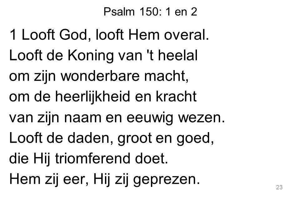Psalm 150: 1 en 2 1 Looft God, looft Hem overal. Looft de Koning van 't heelal om zijn wonderbare macht, om de heerlijkheid en kracht van zijn naam en