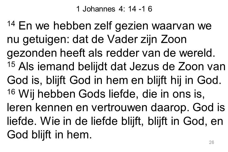 1 Johannes 4: 14 -1 6 14 En we hebben zelf gezien waarvan we nu getuigen: dat de Vader zijn Zoon gezonden heeft als redder van de wereld. 15 Als ieman