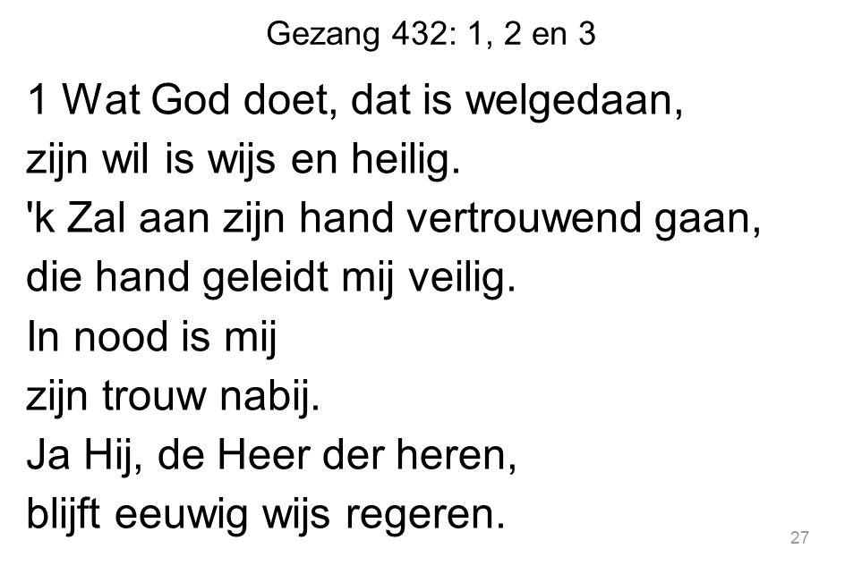 Gezang 432: 1, 2 en 3 1 Wat God doet, dat is welgedaan, zijn wil is wijs en heilig. 'k Zal aan zijn hand vertrouwend gaan, die hand geleidt mij veilig