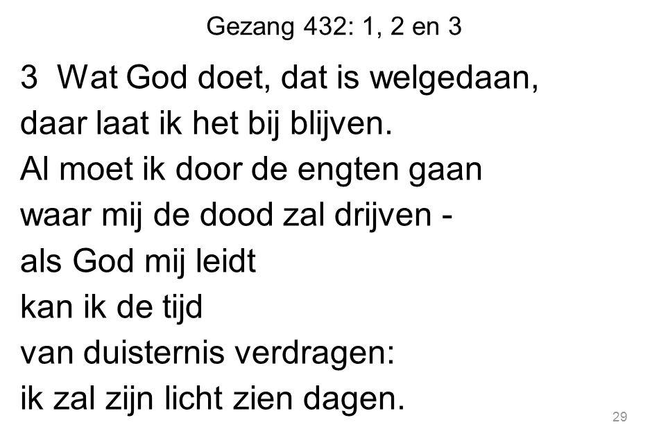 Gezang 432: 1, 2 en 3 3 Wat God doet, dat is welgedaan, daar laat ik het bij blijven. Al moet ik door de engten gaan waar mij de dood zal drijven - al