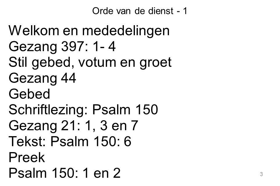 3 Orde van de dienst - 1 Welkom en mededelingen Gezang 397: 1- 4 Stil gebed, votum en groet Gezang 44 Gebed Schriftlezing: Psalm 150 Gezang 21: 1, 3 e