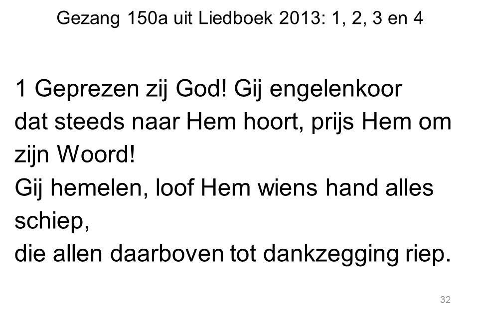 Gezang 150a uit Liedboek 2013: 1, 2, 3 en 4 1 Geprezen zij God! Gij engelenkoor dat steeds naar Hem hoort, prijs Hem om zijn Woord! Gij hemelen, loof