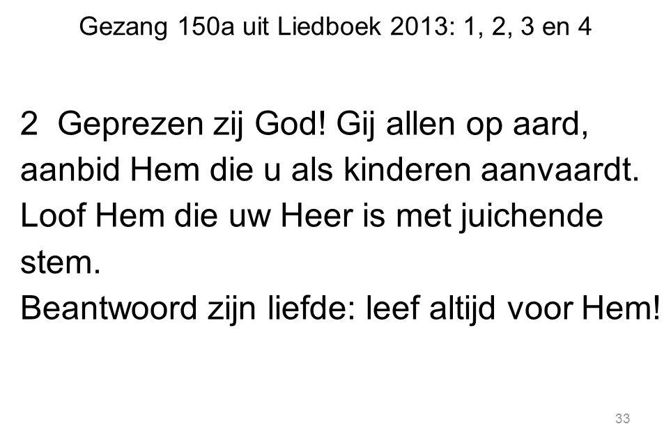 Gezang 150a uit Liedboek 2013: 1, 2, 3 en 4 2 Geprezen zij God! Gij allen op aard, aanbid Hem die u als kinderen aanvaardt. Loof Hem die uw Heer is me