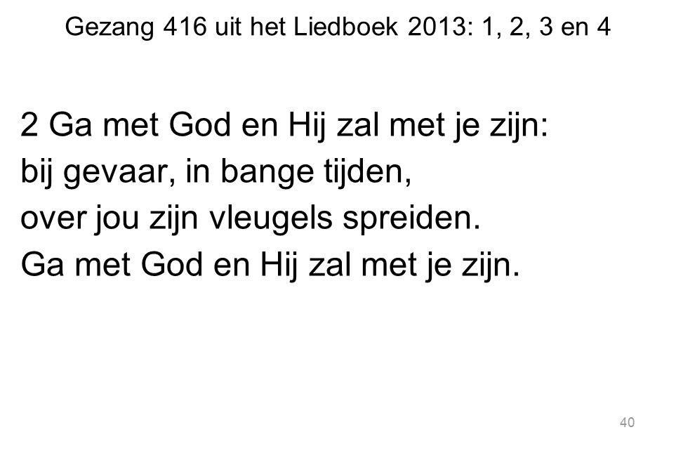 Gezang 416 uit het Liedboek 2013: 1, 2, 3 en 4 2 Ga met God en Hij zal met je zijn: bij gevaar, in bange tijden, over jou zijn vleugels spreiden. Ga m