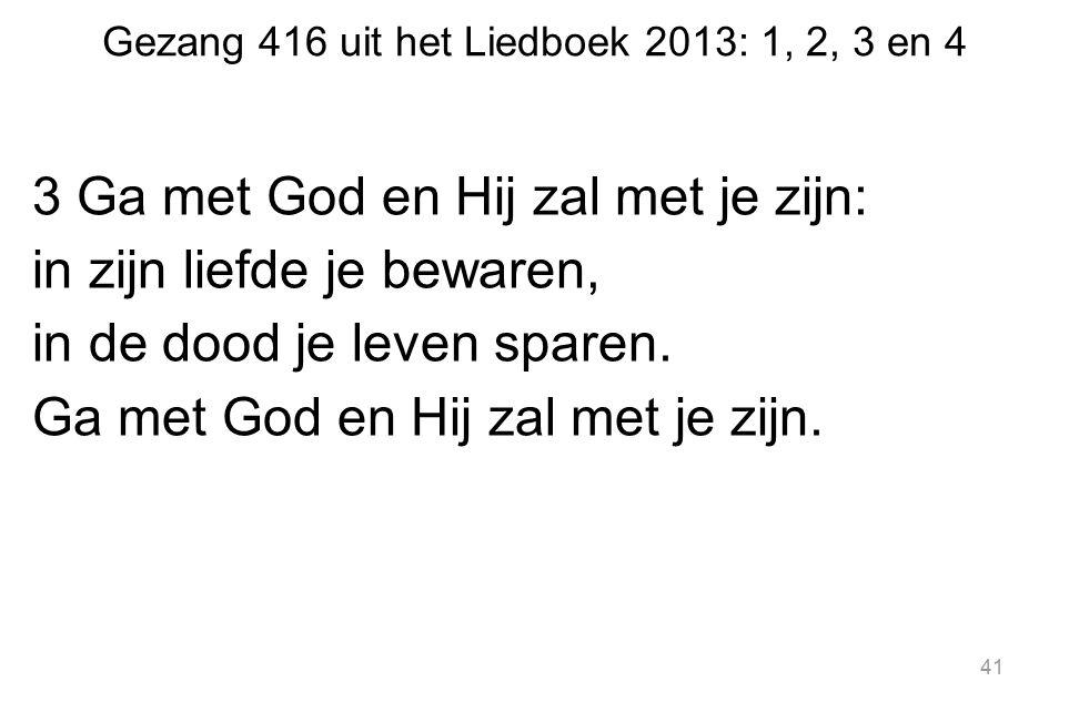 Gezang 416 uit het Liedboek 2013: 1, 2, 3 en 4 3 Ga met God en Hij zal met je zijn: in zijn liefde je bewaren, in de dood je leven sparen. Ga met God
