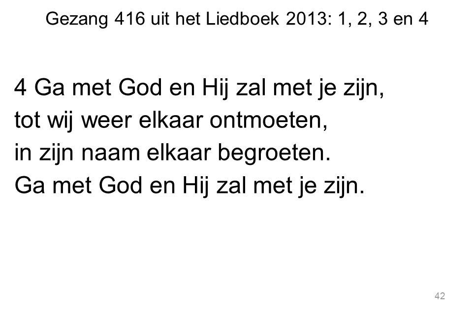 Gezang 416 uit het Liedboek 2013: 1, 2, 3 en 4 4 Ga met God en Hij zal met je zijn, tot wij weer elkaar ontmoeten, in zijn naam elkaar begroeten. Ga m