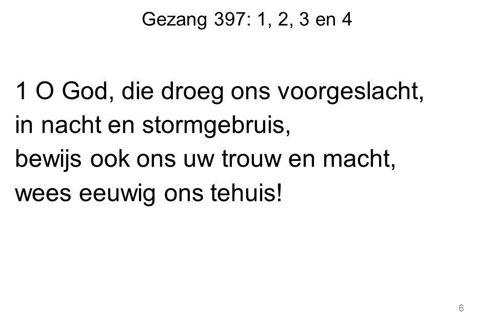 Gezang 397: 1, 2, 3 en 4 1 O God, die droeg ons voorgeslacht, in nacht en stormgebruis, bewijs ook ons uw trouw en macht, wees eeuwig ons tehuis! 6