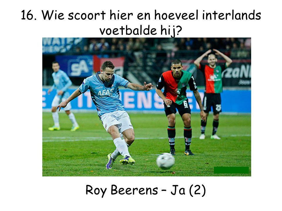 16. Wie scoort hier en hoeveel interlands voetbalde hij? Roy Beerens – Ja (2)