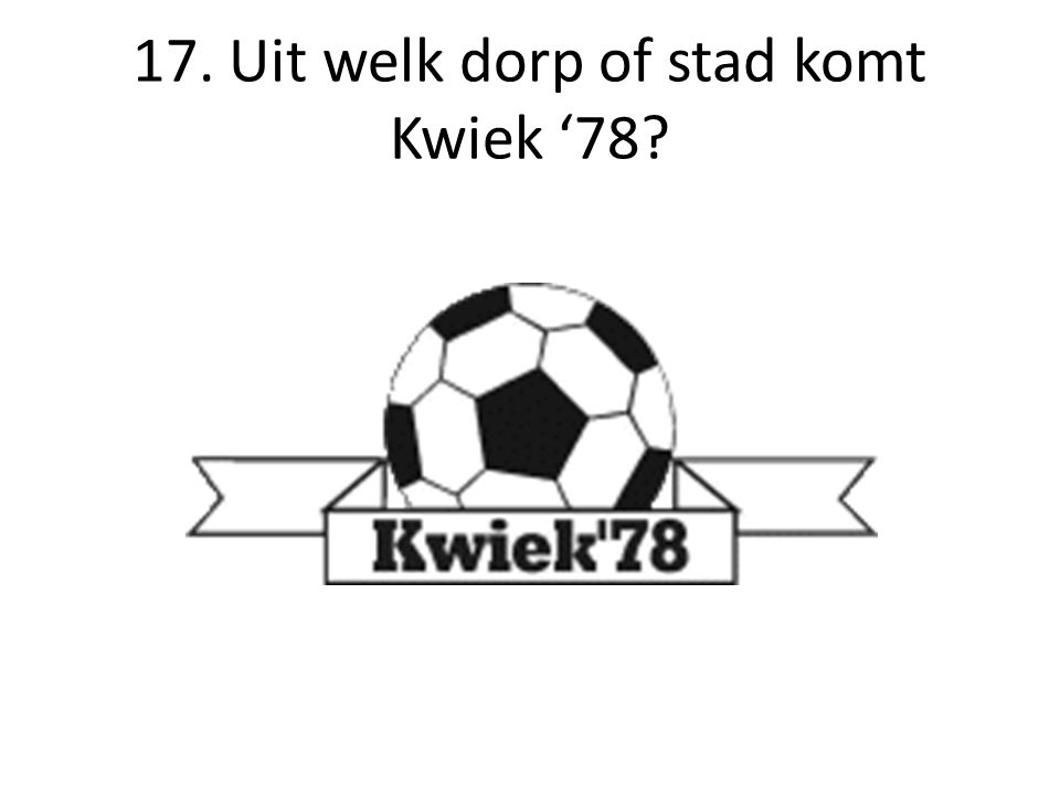 17. Uit welk dorp of stad komt Kwiek '78?