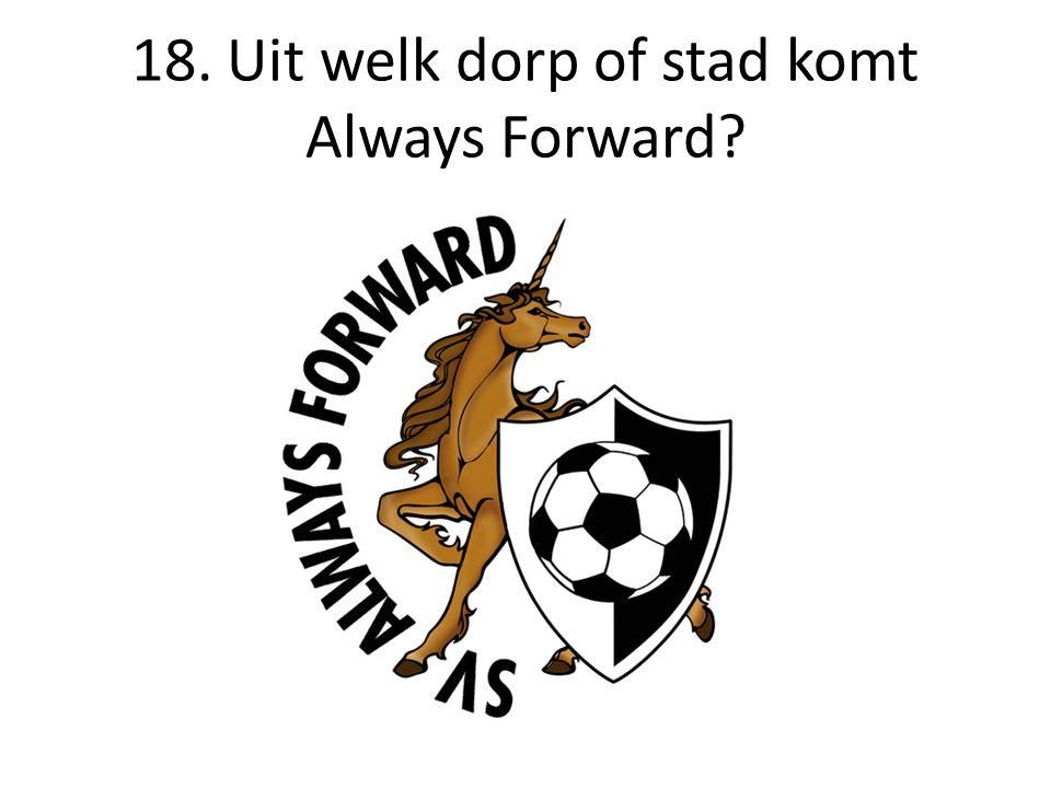 18. Uit welk dorp of stad komt Always Forward