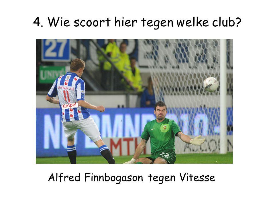 4. Wie scoort hier tegen welke club simpel Alfred Finnbogason tegen Vitesse