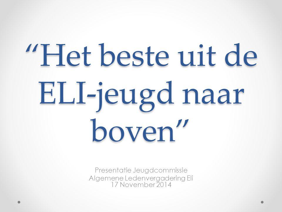 Het beste uit de ELI-jeugd naar boven Presentatie Jeugdcommissie Algemene Ledenvergadering Eli 17 November 2014