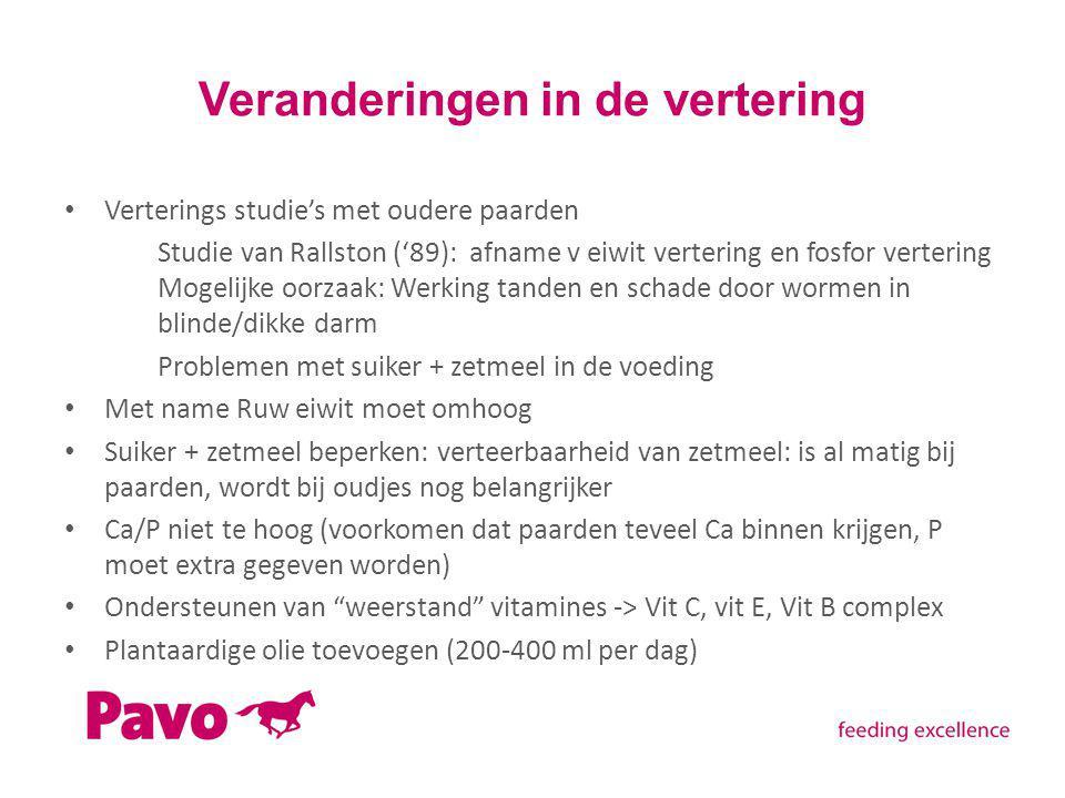 Veranderingen in de vertering Verterings studie's met oudere paarden Studie van Rallston ('89): afname v eiwit vertering en fosfor vertering Mogelijke oorzaak: Werking tanden en schade door wormen in blinde/dikke darm Problemen met suiker + zetmeel in de voeding Met name Ruw eiwit moet omhoog Suiker + zetmeel beperken: verteerbaarheid van zetmeel: is al matig bij paarden, wordt bij oudjes nog belangrijker Ca/P niet te hoog (voorkomen dat paarden teveel Ca binnen krijgen, P moet extra gegeven worden) Ondersteunen van weerstand vitamines -> Vit C, vit E, Vit B complex Plantaardige olie toevoegen (200-400 ml per dag)