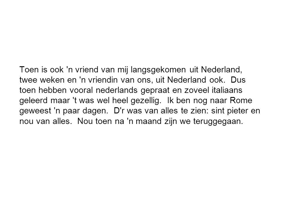 Toen is ook 'n vriend van mij langsgekomen uit Nederland, twee weken en 'n vriendin van ons, uit Nederland ook. Dus toen hebben vooral nederlands gepr