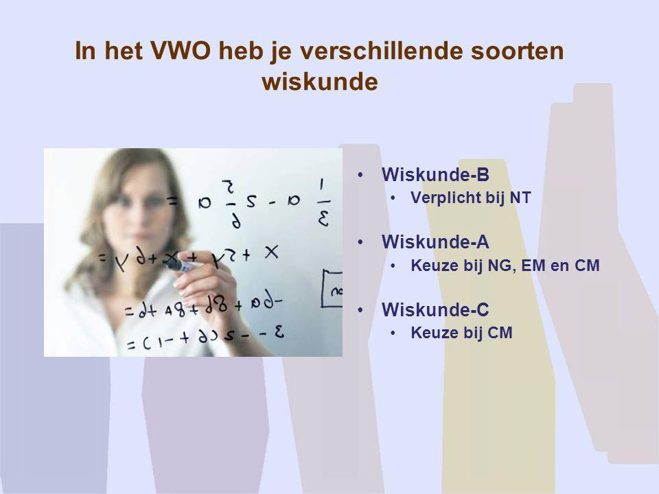 In het VWO heb je verschillende soorten wiskunde Wiskunde-B Verplicht bij NT Wiskunde-A Keuze bij NG, EM en CM Wiskunde-C Keuze bij CM