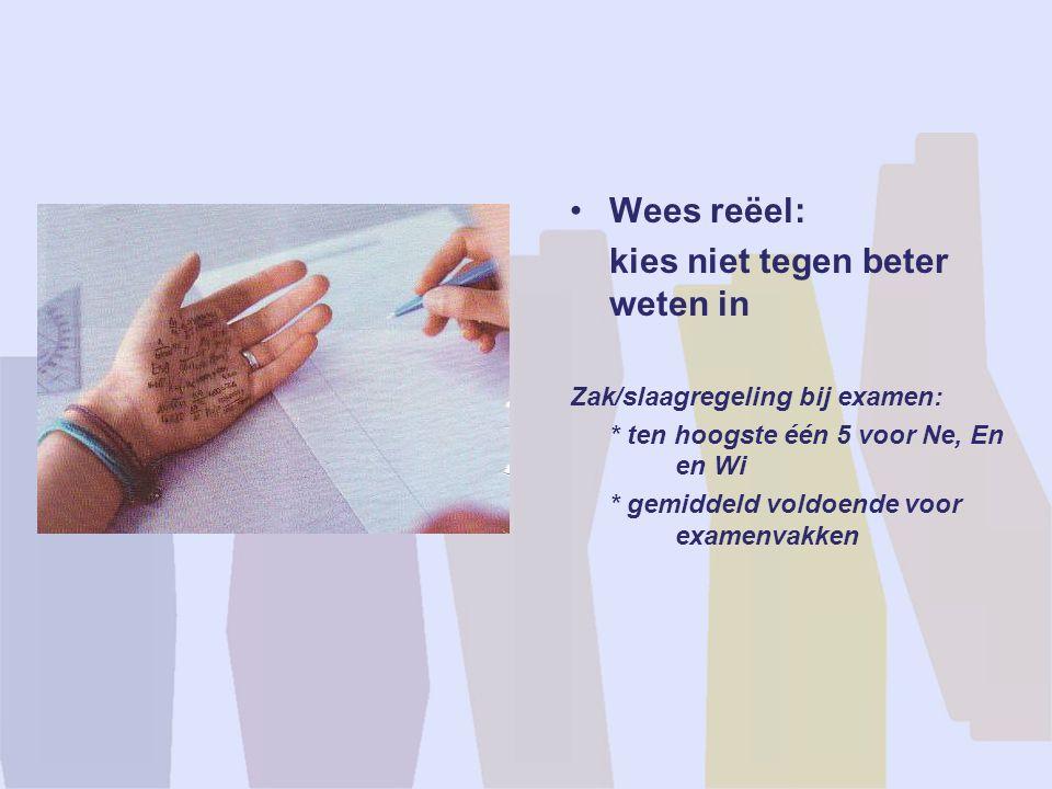 Wees reëel: kies niet tegen beter weten in Zak/slaagregeling bij examen: * ten hoogste één 5 voor Ne, En en Wi * gemiddeld voldoende voor examenvakken