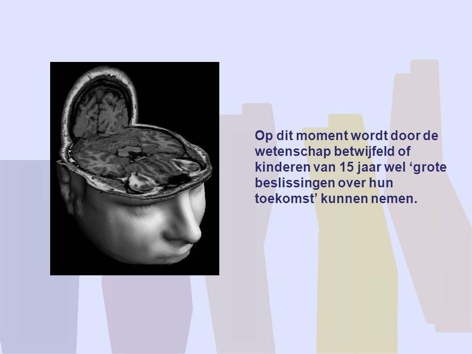Op dit moment wordt door de wetenschap betwijfeld of kinderen van 15 jaar wel 'grote beslissingen over hun toekomst' kunnen nemen.