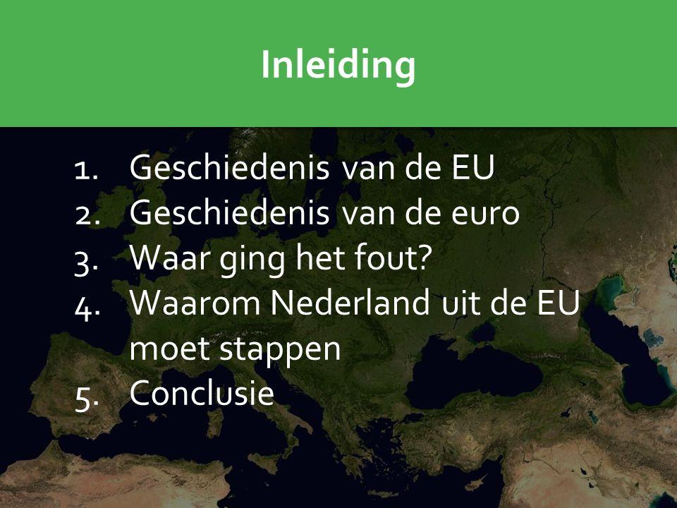 Inleiding 1.Geschiedenis van de EU 2.Geschiedenis van de euro 3.Waar ging het fout? 4.Waarom Nederland uit de EU moet stappen 5.Conclusie
