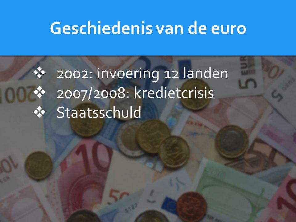 Geschiedenis van de euro  2002: invoering 12 landen  2007/2008: kredietcrisis  Staatsschuld