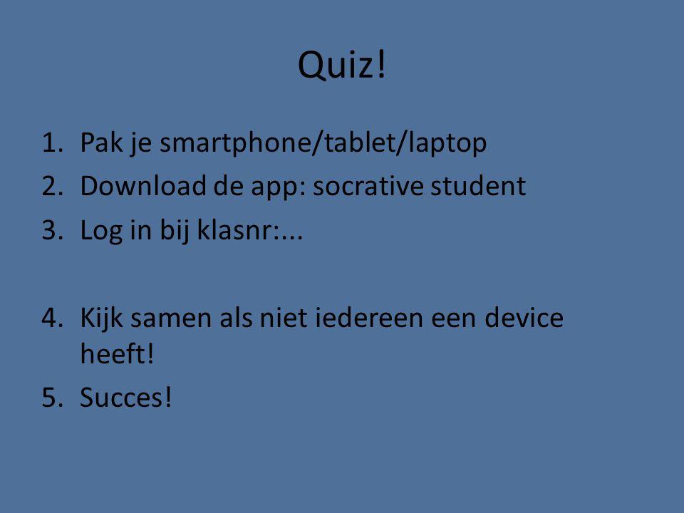 Quiz! 1.Pak je smartphone/tablet/laptop 2.Download de app: socrative student 3.Log in bij klasnr:... 4.Kijk samen als niet iedereen een device heeft!