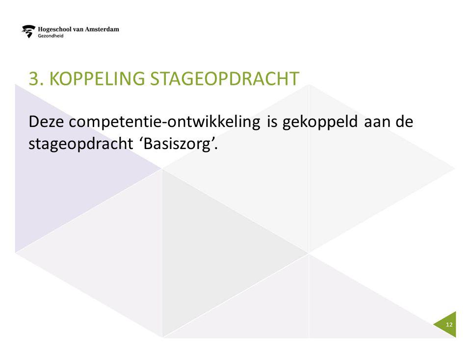 3. KOPPELING STAGEOPDRACHT Deze competentie-ontwikkeling is gekoppeld aan de stageopdracht 'Basiszorg'. 12