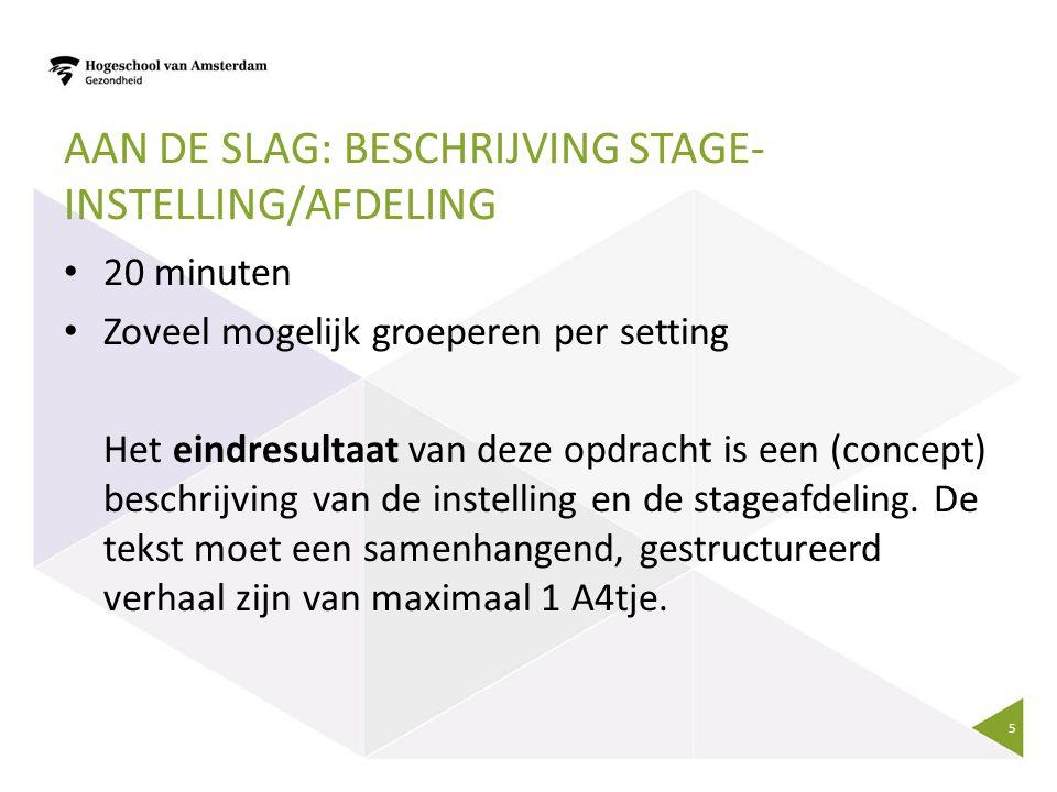AAN DE SLAG: BESCHRIJVING STAGE- INSTELLING/AFDELING 20 minuten Zoveel mogelijk groeperen per setting Het eindresultaat van deze opdracht is een (concept) beschrijving van de instelling en de stageafdeling.