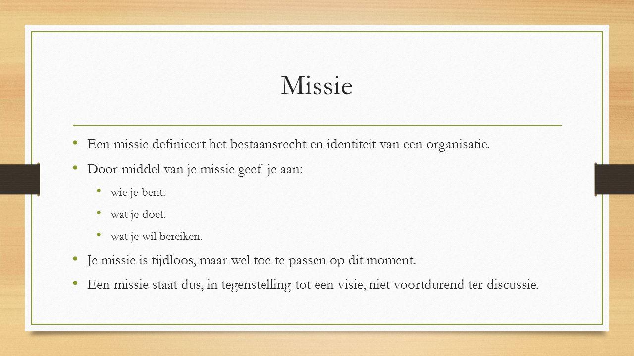 Missie Een missie definieert het bestaansrecht en identiteit van een organisatie. Door middel van je missie geef je aan: wie je bent. wat je doet. wat