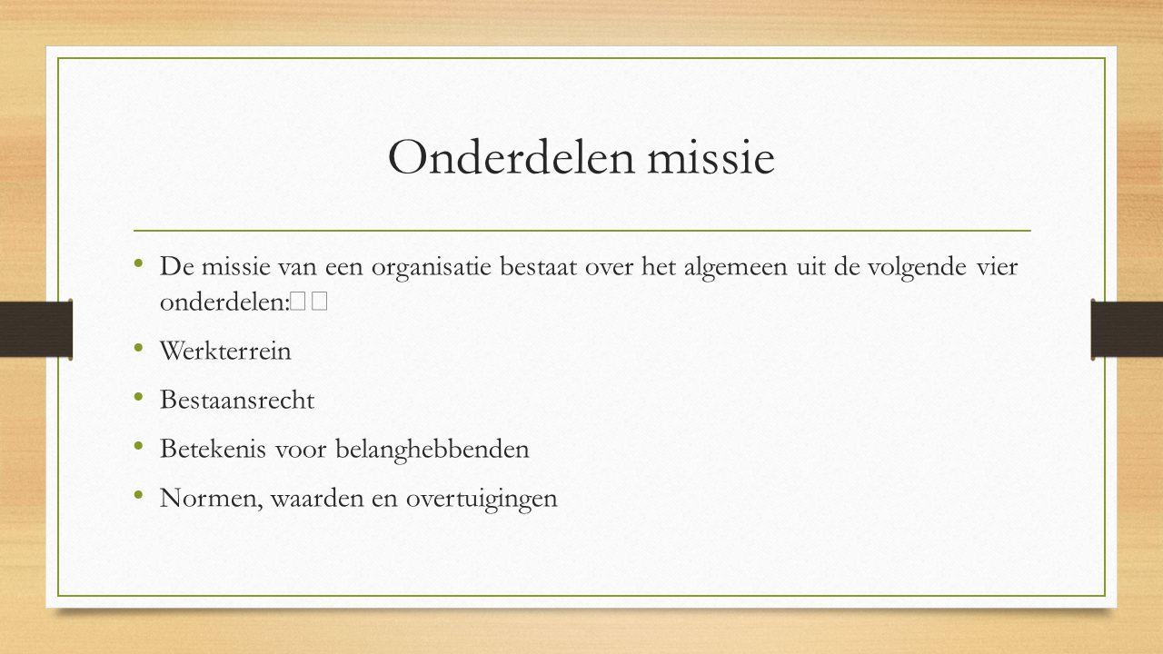 Onderdelen missie De missie van een organisatie bestaat over het algemeen uit de volgende vier onderdelen: Werkterrein Bestaansrecht Betekenis voor be