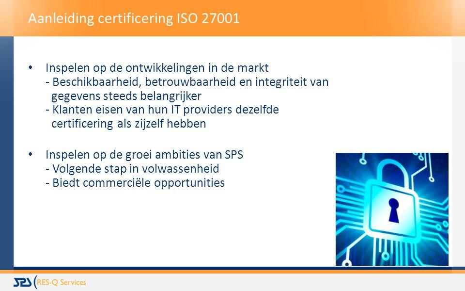 Aanleiding certificering ISO 27001 Inspelen op de ontwikkelingen in de markt - Beschikbaarheid, betrouwbaarheid en integriteit van gegevens steeds belangrijker - Klanten eisen van hun IT providers dezelfde certificering als zijzelf hebben Inspelen op de groei ambities van SPS - Volgende stap in volwassenheid - Biedt commerciële opportunities