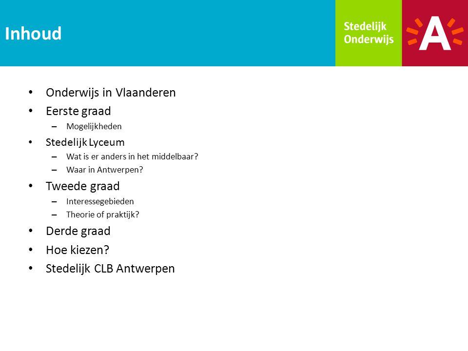 Onderwijs in Vlaanderen Eerste graad – Mogelijkheden Stedelijk Lyceum – Wat is er anders in het middelbaar? – Waar in Antwerpen? Tweede graad – Intere