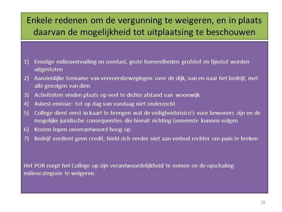 Enkele redenen om de vergunning te weigeren, en in plaats daarvan de mogelijkheid tot uitplaatsing te beschouwen 1)Ernstige milieuvervuiling en overlast, grote hoeveelheden grofstof en fijnstof worden uitgestoten 2)Aanzienlijke toename van vervoersbewegingen over de dijk, van en naar het bedrijf, met alle gevolgen van dien 3)Activiteiten vinden plaats op veel te dichte afstand van woonwijk 4)Asbest-emissie: tot op dag van vandaag niet onderzocht 5)College dient eerst in kaart te brengen wat de veiligheidsrisico's voor bewoners zijn en de mogelijke juridische consequenties die hieruit richting Gemeente kunnen volgen 6)Kosten lopen onverantwoord hoog op 7)Bedrijf verdient geen credit, hield zich eerder niet aan verbod rechter om puin te breken Het POR roept het College op zijn verantwoordelijkheid te nemen en de opschaling milieucategorie te weigeren.
