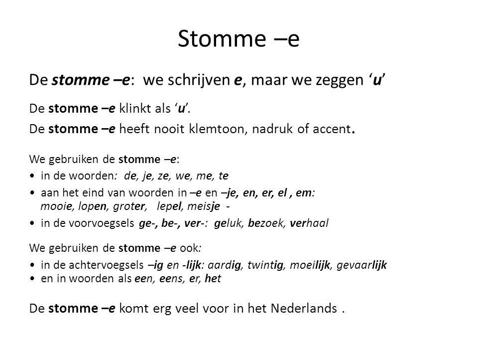 Stomme –e De stomme –e: we schrijven e, maar we zeggen 'u' De stomme –e klinkt als 'u'. De stomme –e heeft nooit klemtoon, nadruk of accent. We gebrui