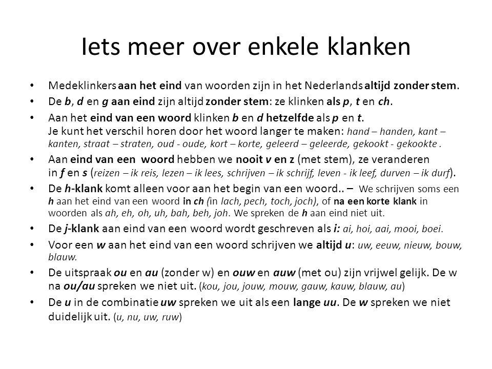 Iets meer over enkele klanken Medeklinkers aan het eind van woorden zijn in het Nederlands altijd zonder stem. De b, d en g aan eind zijn altijd zonde